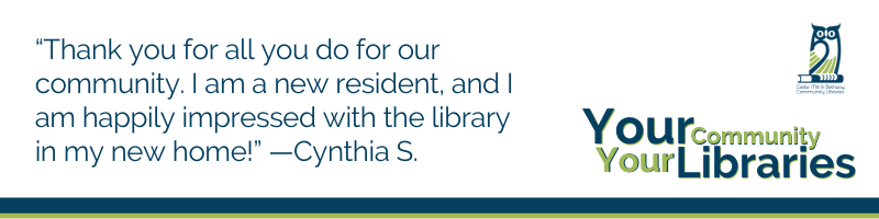 """""""Thank you for all you do for our community. I am a new resident, and I am happily impressed with the library in my new home!"""" —Cynthia S."""